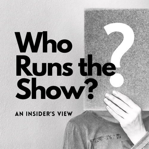 WHO RUNS THE SHOW? AN INSIDERS VIEW